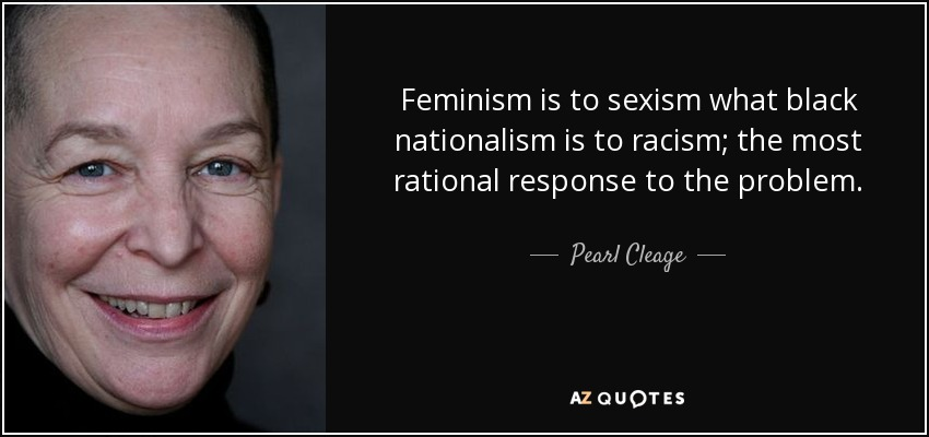 Feminism is to sexism what black nationalism is to racism; the most rational response to the problem. - Pearl Cleage