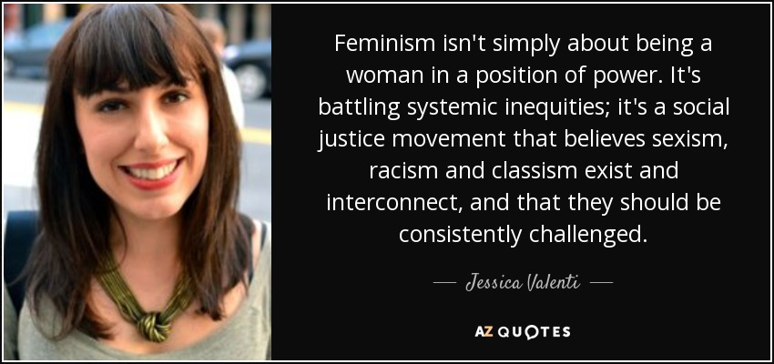 Feminism isn't simply about being a woman in a position of power. It's battling systemic inequities; it's a social justice movement that believes sexism, racism and classism exist and interconnect, and that they should be consistently challenged. - Jessica Valenti