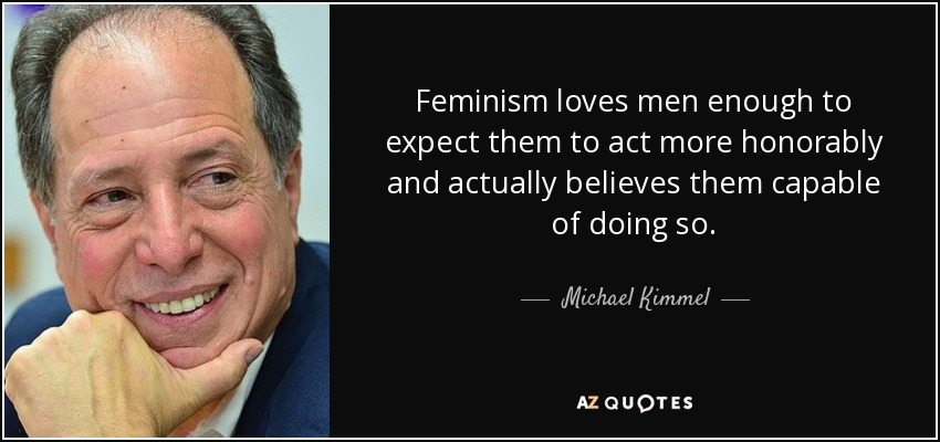 Feminism loves men enough to expect them to act more honorably and actually believes them capable of doing so. - Michael Kimmel