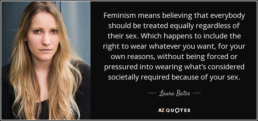 Feminism means believing that everybody should be treated equally regardless of their sex. Which happens to include the right to wear whatever you want, for your own reasons, without being forced or pressured into wearing what's considered societally required because of your sex. - Laura Bates