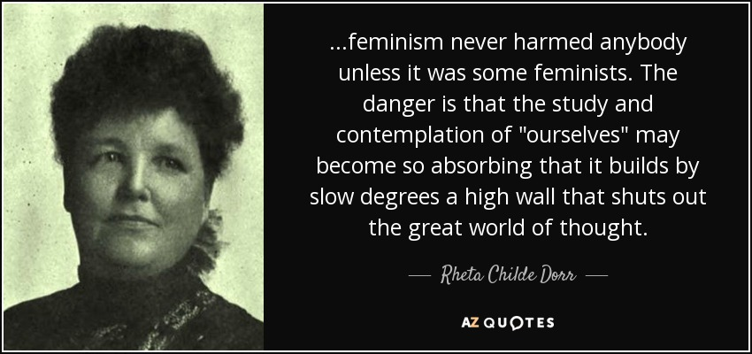 ...feminism never harmed anybody unless it was some feminists. The danger is that the study and contemplation of