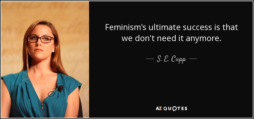 Feminism's ultimate success is that we don't need it anymore. - S. E. Cupp