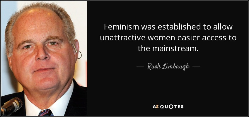Feminism was established to allow unattractive women easier access to the mainstream. - Rush Limbaugh