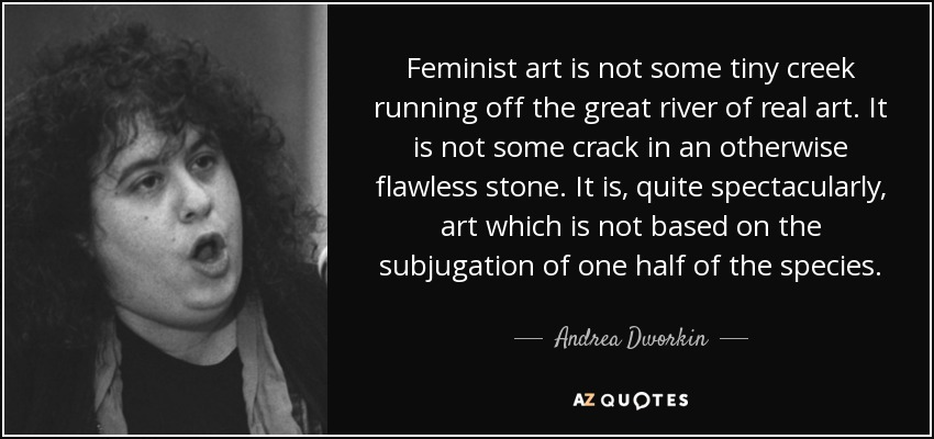 Feminist art is not some tiny creek running off the great river of real art. It is not some crack in an otherwise flawless stone. It is, quite spectacularly, art which is not based on the subjugation of one half of the species. - Andrea Dworkin