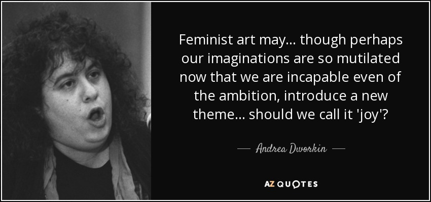 Feminist art may... though perhaps our imaginations are so mutilated now that we are incapable even of the ambition, introduce a new theme... should we call it 'joy'? - Andrea Dworkin