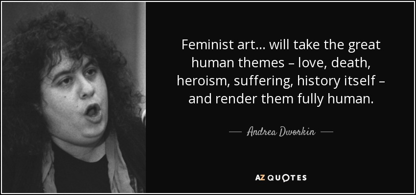Feminist art... will take the great human themes – love, death, heroism, suffering, history itself – and render them fully human. - Andrea Dworkin
