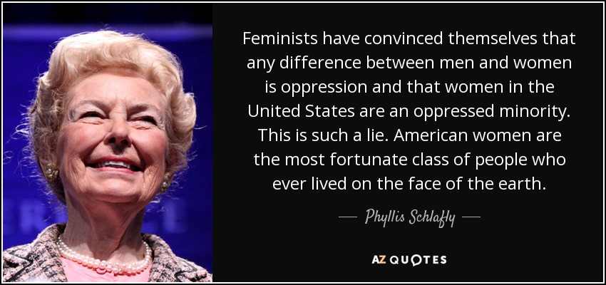 Feminists have convinced themselves that any difference between men and women is oppression and that women in the United States are an oppressed minority. This is such a lie. American women are the most fortunate class of people who ever lived on the face of the earth. - Phyllis Schlafly