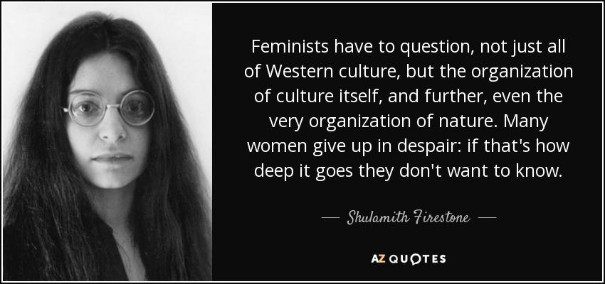 Feminists have to question, not just all of Western culture, but the organization of culture itself, and further, even the very organization of nature. Many women give up in despair: if that's how deep it goes they don't want to know. - Shulamith Firestone