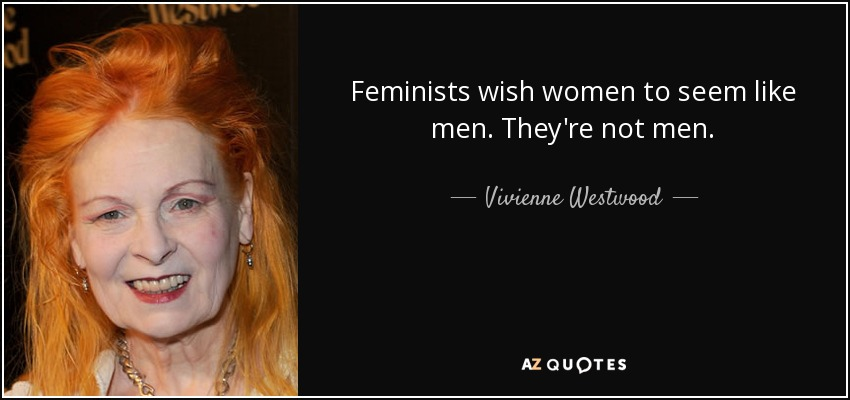 Feminists wish women to seem like men. They're not men. - Vivienne Westwood