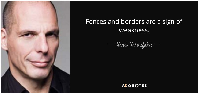 Fences and borders are a sign of weakness. - Yanis Varoufakis