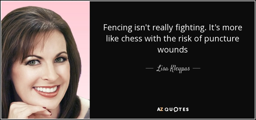 Fencing isn't really fighting. It's more like chess with the risk of puncture wounds - Lisa Kleypas