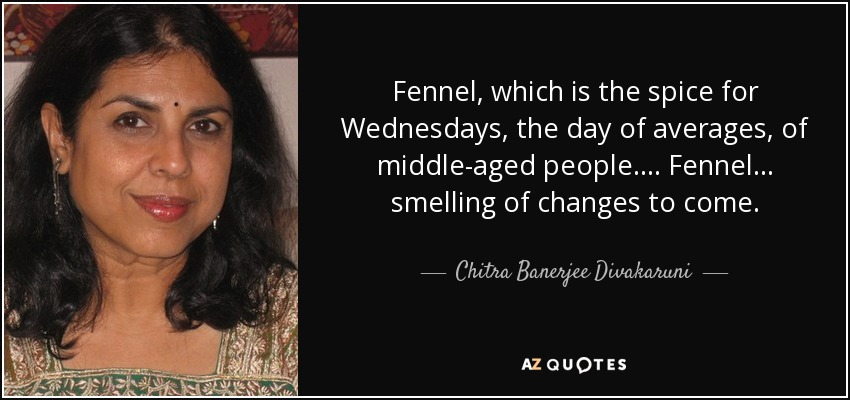 Fennel, which is the spice for Wednesdays, the day of averages, of middle-aged people. . . . Fennel . . . smelling of changes to come. - Chitra Banerjee Divakaruni