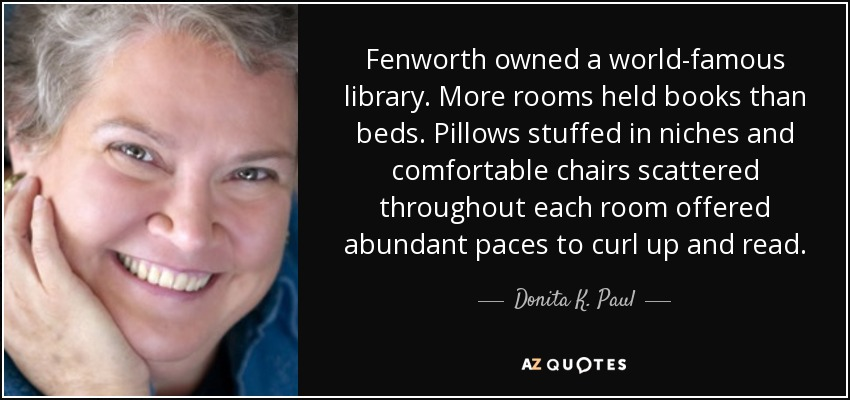 Fenworth owned a world-famous library. More rooms held books than beds. Pillows stuffed in niches and comfortable chairs scattered throughout each room offered abundant paces to curl up and read. - Donita K. Paul