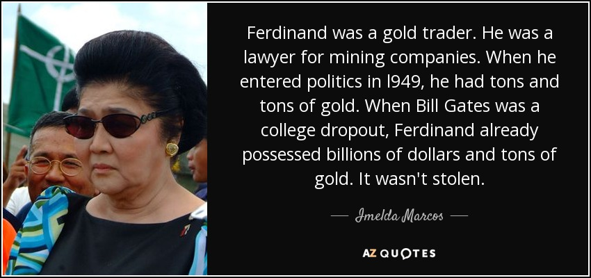 Ferdinand was a gold trader. He was a lawyer for mining companies. When he entered politics in l949, he had tons and tons of gold. When Bill Gates was a college dropout, Ferdinand already possessed billions of dollars and tons of gold. It wasn't stolen. - Imelda Marcos