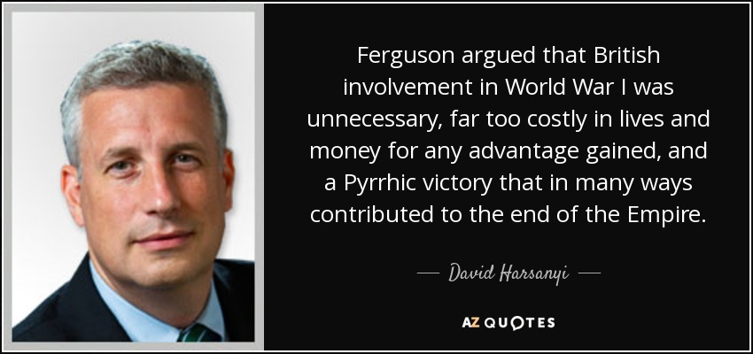 Ferguson argued that British involvement in World War I was unnecessary, far too costly in lives and money for any advantage gained, and a Pyrrhic victory that in many ways contributed to the end of the Empire. - David Harsanyi