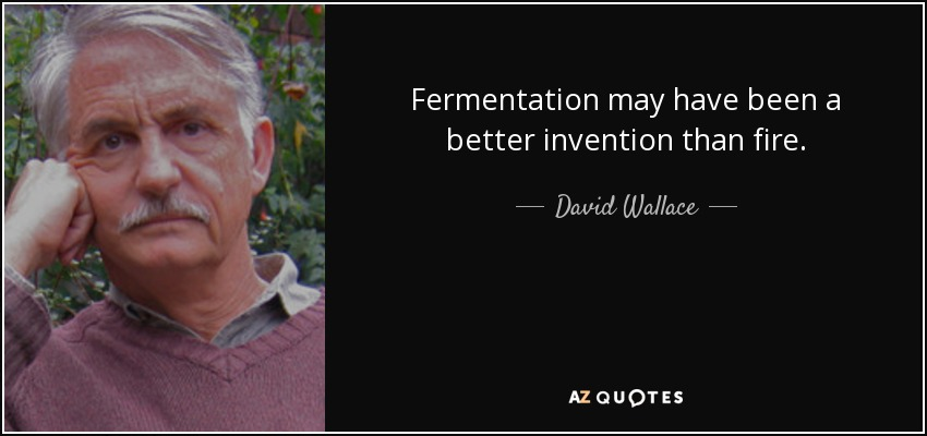 Fermentation may have been a better invention than fire. - David Wallace