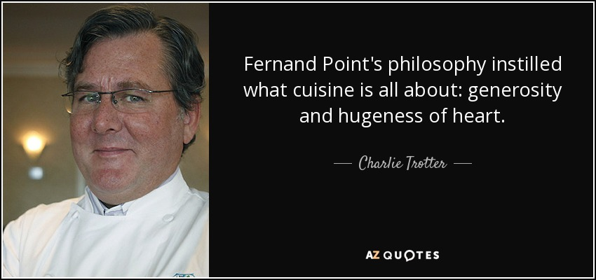 Fernand Point's philosophy instilled what cuisine is all about: generosity and hugeness of heart. - Charlie Trotter