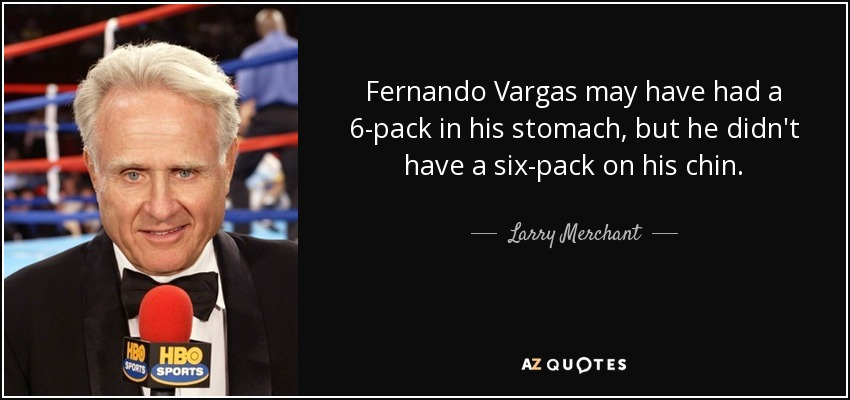 Fernando Vargas may have had a 6-pack in his stomach, but he didn't have a six-pack on his chin. - Larry Merchant