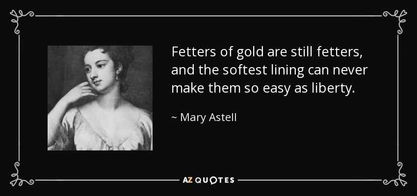 Fetters of gold are still fetters, and the softest lining can never make them so easy as liberty. - Mary Astell