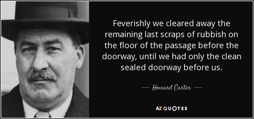 Feverishly we cleared away the remaining last scraps of rubbish on the floor of the passage before the doorway, until we had only the clean sealed doorway before us. - Howard Carter