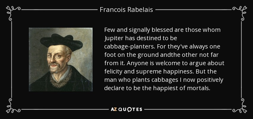 Few and signally blessed are those whom Jupiter has destined to be cabbage-planters. For they've always one foot on the ground andthe other not far from it. Anyone is welcome to argue about felicity and supreme happiness. But the man who plants cabbages I now positively declare to be the happiest of mortals. - Francois Rabelais