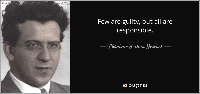Few are guilty, but all are responsible. - Abraham Joshua Heschel