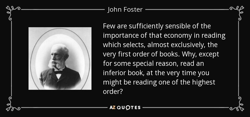 Few are sufficiently sensible of the importance of that economy in reading which selects, almost exclusively, the very first order of books. Why, except for some special reason, read an inferior book, at the very time you might be reading one of the highest order? - John Foster