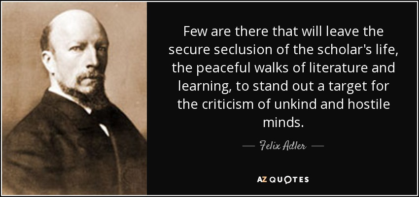Few are there that will leave the secure seclusion of the scholar's life, the peaceful walks of literature and learning, to stand out a target for the criticism of unkind and hostile minds. - Felix Adler