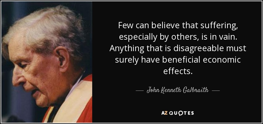 Few can believe that suffering, especially by others, is in vain. Anything that is disagreeable must surely have beneficial economic effects. - John Kenneth Galbraith