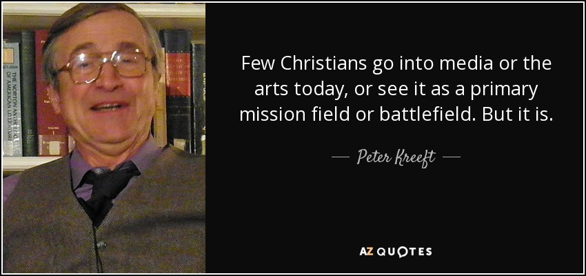 Few Christians go into media or the arts today, or see it as a primary mission field or battlefield. But it is. - Peter Kreeft