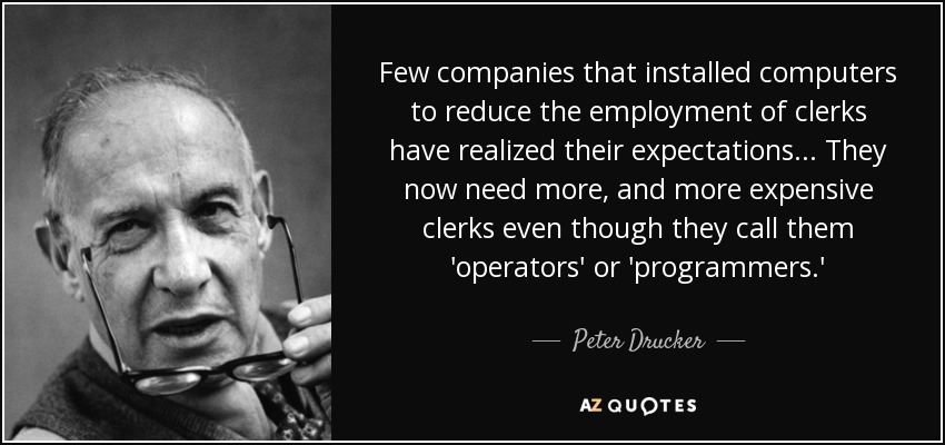 Few companies that installed computers to reduce the employment of clerks have realized their expectations... They now need more, and more expensive clerks even though they call them 'operators' or 'programmers.' - Peter Drucker