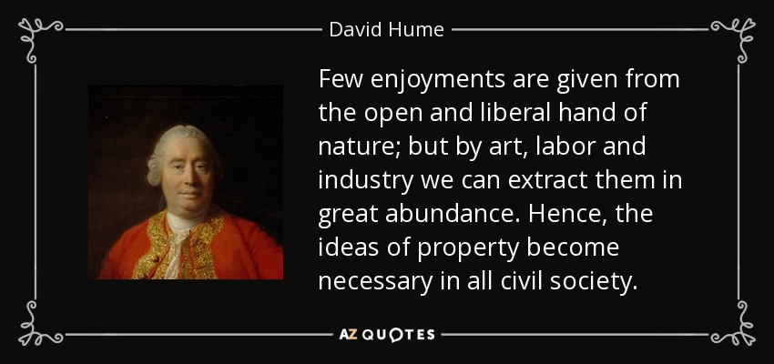 Few enjoyments are given from the open and liberal hand of nature; but by art, labor and industry we can extract them in great abundance. Hence, the ideas of property become necessary in all civil society. - David Hume