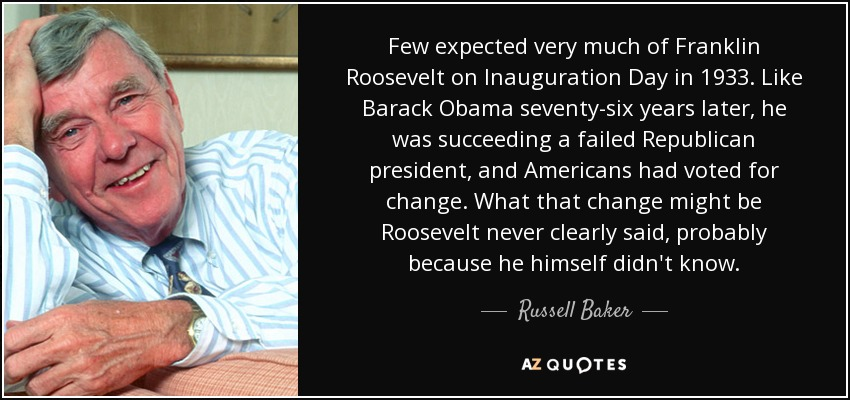 Few expected very much of Franklin Roosevelt on Inauguration Day in 1933. Like Barack Obama seventy-six years later, he was succeeding a failed Republican president, and Americans had voted for change. What that change might be Roosevelt never clearly said, probably because he himself didn't know. - Russell Baker