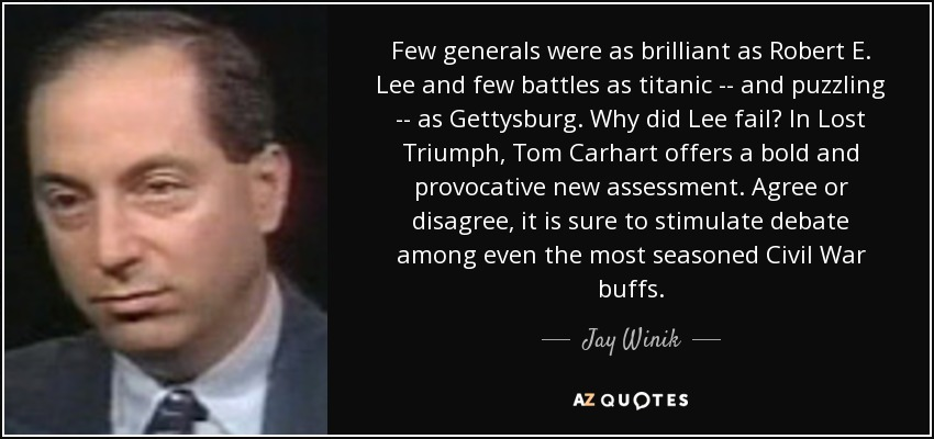 Few generals were as brilliant as Robert E. Lee and few battles as titanic -- and puzzling -- as Gettysburg. Why did Lee fail? In Lost Triumph, Tom Carhart offers a bold and provocative new assessment. Agree or disagree, it is sure to stimulate debate among even the most seasoned Civil War buffs. - Jay Winik