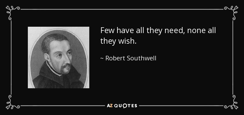 Few have all they need, none all they wish. - Robert Southwell