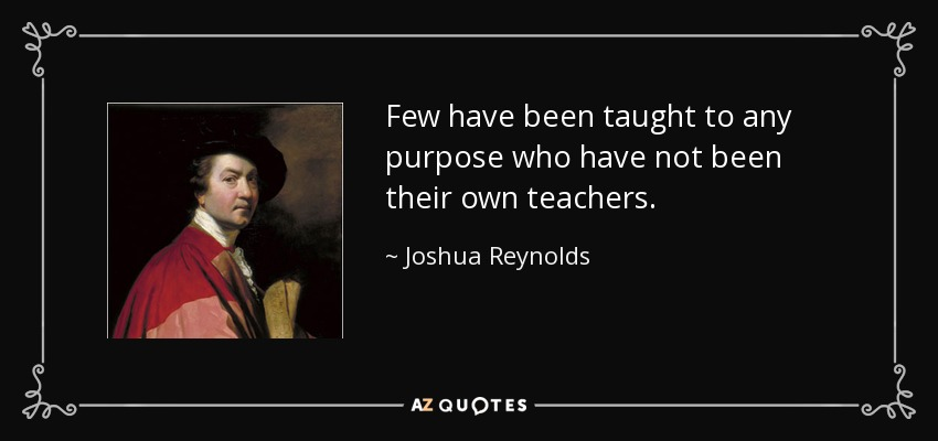 Few have been taught to any purpose who have not been their own teachers. - Joshua Reynolds