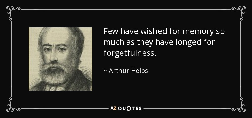 Few have wished for memory so much as they have longed for forgetfulness. - Arthur Helps