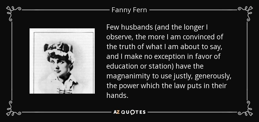 Few husbands (and the longer I observe, the more I am convinced of the truth of what I am about to say, and I make no exception in favor of education or station) have the magnanimity to use justly, generously, the power which the law puts in their hands. - Fanny Fern