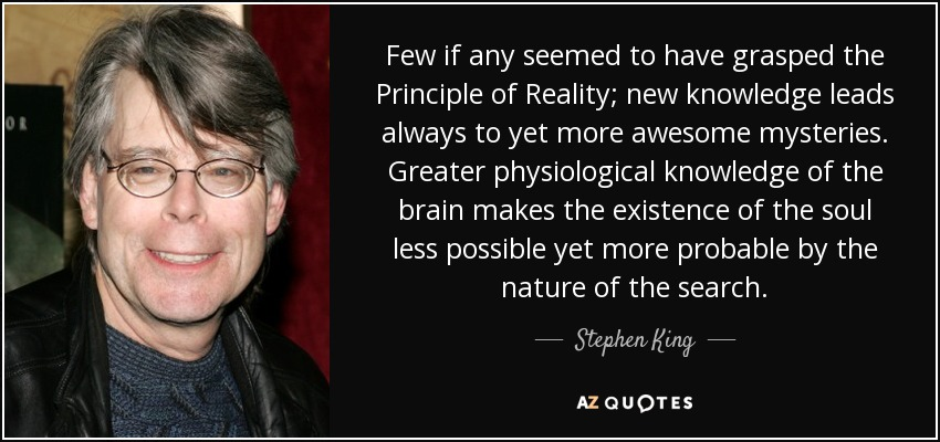 Few if any seemed to have grasped the Principle of Reality; new knowledge leads always to yet more awesome mysteries. Greater physiological knowledge of the brain makes the existence of the soul less possible yet more probable by the nature of the search. - Stephen King