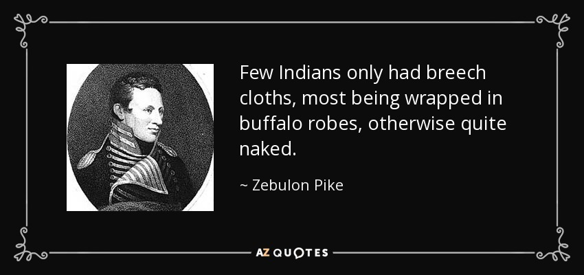 Few Indians only had breech cloths, most being wrapped in buffalo robes, otherwise quite naked. - Zebulon Pike