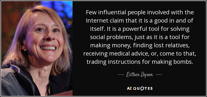 Few influential people involved with the Internet claim that it is a good in and of itself. It is a powerful tool for solving social problems, just as it is a tool for making money, finding lost relatives, receiving medical advice, or, come to that, trading instructions for making bombs. - Esther Dyson