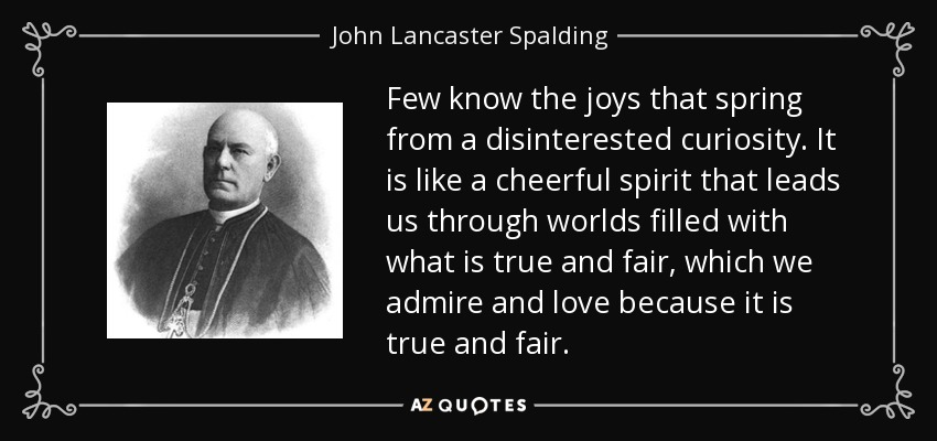 Few know the joys that spring from a disinterested curiosity. It is like a cheerful spirit that leads us through worlds filled with what is true and fair, which we admire and love because it is true and fair. - John Lancaster Spalding