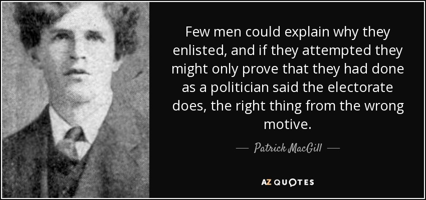 Few men could explain why they enlisted, and if they attempted they might only prove that they had done as a politician said the electorate does, the right thing from the wrong motive. - Patrick MacGill