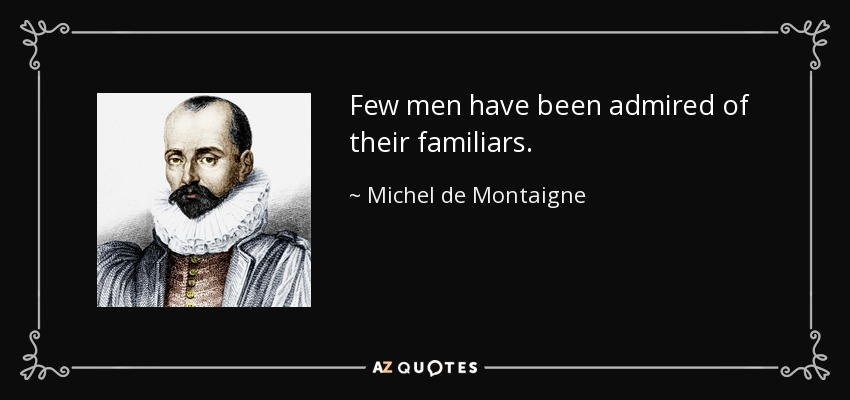 Few men have been admired of their familiars. - Michel de Montaigne