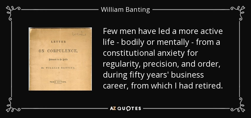 Few men have led a more active life - bodily or mentally - from a constitutional anxiety for regularity, precision, and order, during fifty years' business career, from which I had retired. - William Banting