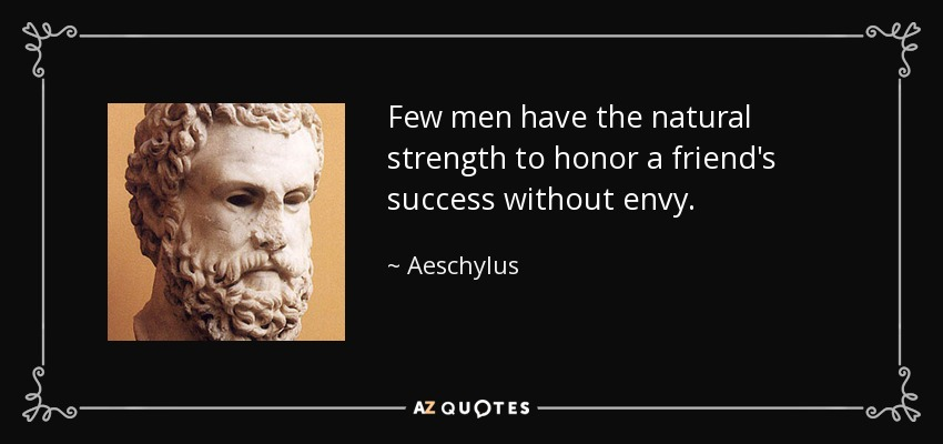 Few men have the natural strength to honor a friend's success without envy. - Aeschylus