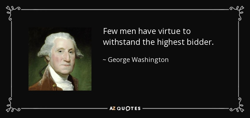 Few men have virtue to withstand the highest bidder. - George Washington
