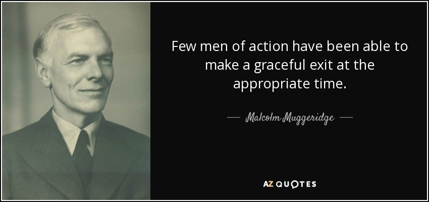 Few men of action have been able to make a graceful exit at the appropriate time. - Malcolm Muggeridge