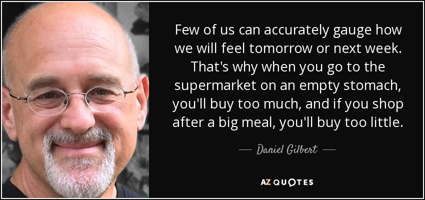 Few of us can accurately gauge how we will feel tomorrow or next week. That's why when you go to the supermarket on an empty stomach, you'll buy too much, and if you shop after a big meal, you'll buy too little. - Daniel Gilbert