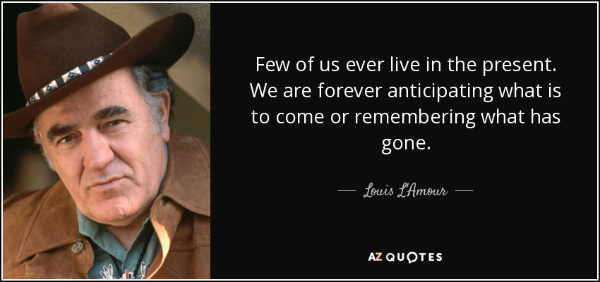 Few of us ever live in the present. We are forever anticipating what is to come or remembering what has gone. - Louis L'Amour